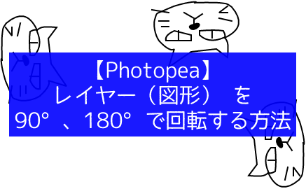 【Photopea】レイヤー(図形) を90°、180°で回転する方法